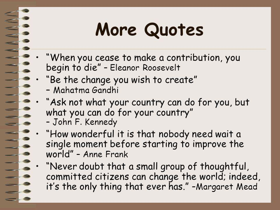 More Quotes When you cease to make a contribution, you begin to die – Eleanor Roosevelt.
