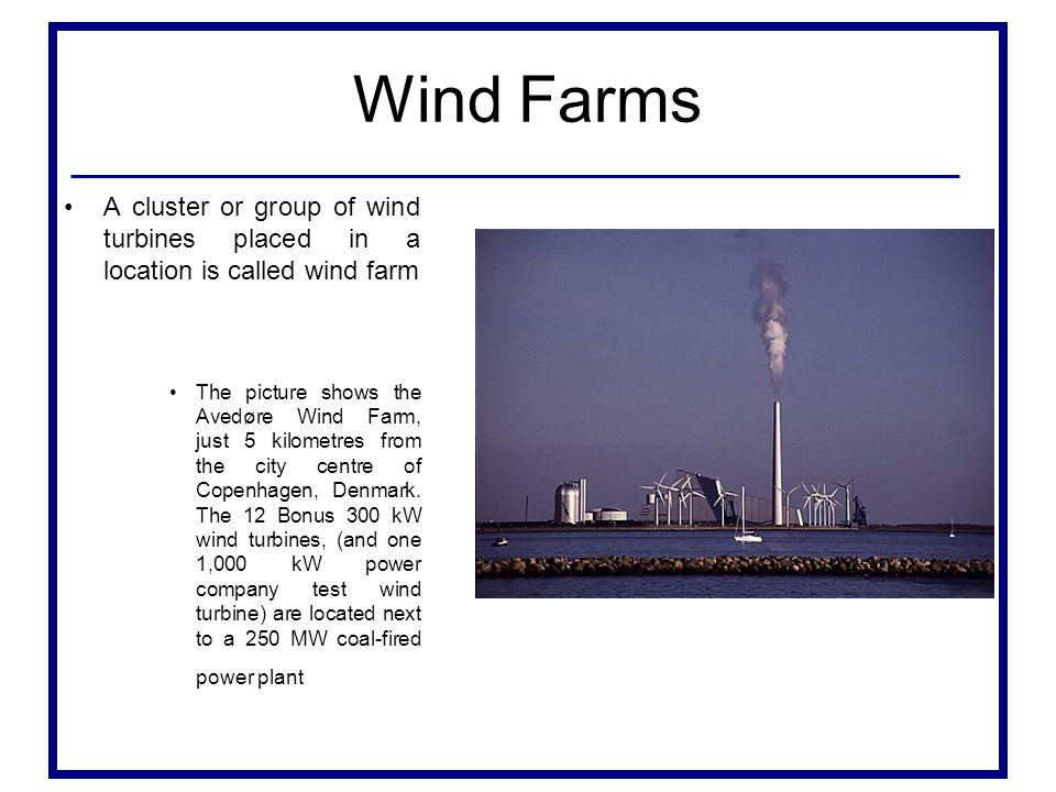 Wind Farms A cluster or group of wind turbines placed in a location is called wind farm.