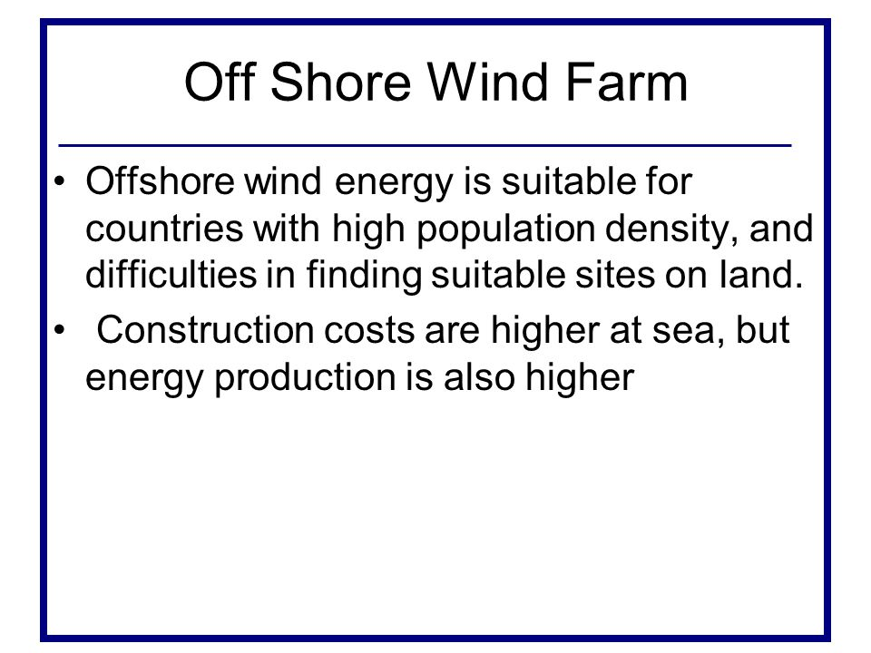 Off Shore Wind Farm Offshore wind energy is suitable for countries with high population density, and difficulties in finding suitable sites on land.
