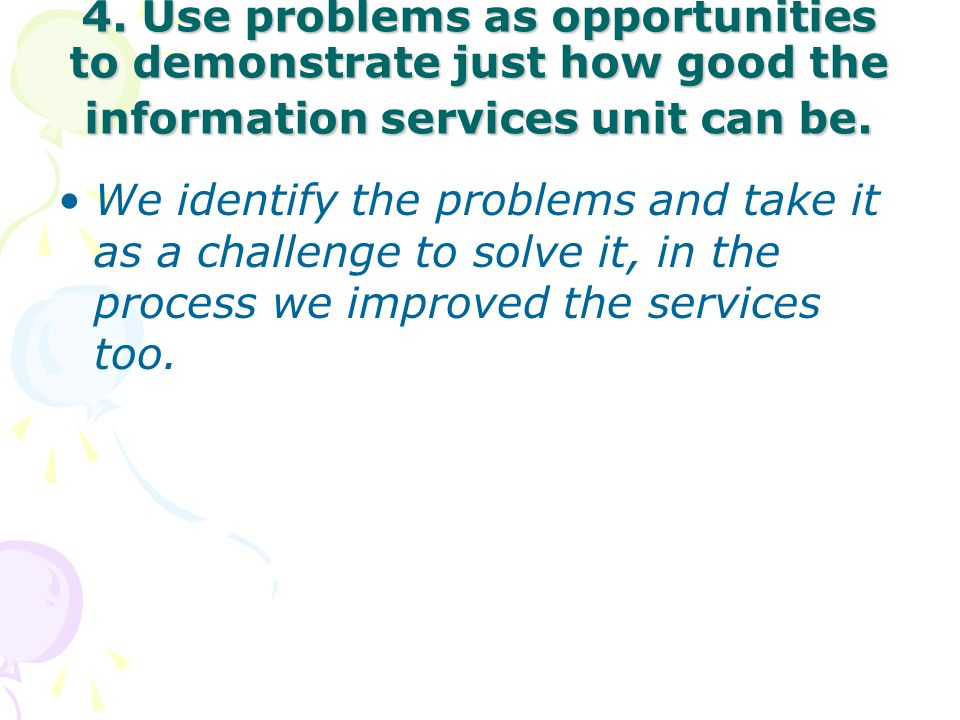 4. Use problems as opportunities to demonstrate just how good the information services unit can be.