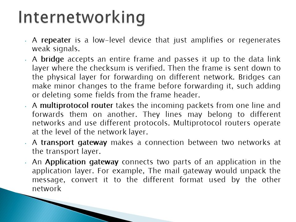 Internetworking A repeater is a low-level device that just amplifies or regenerates weak signals.