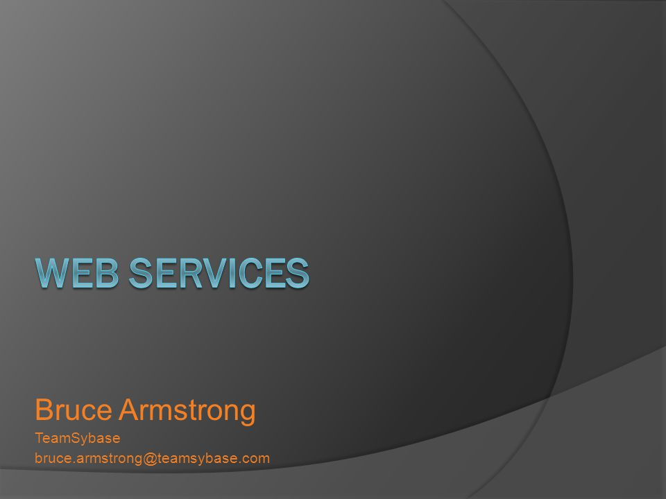 Web Services Bruce Armstrong TeamSybase bruce.armstrong@teamsybase.com