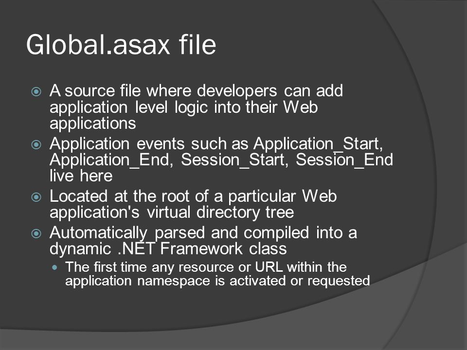 Global.asax file A source file where developers can add application level logic into their Web applications.