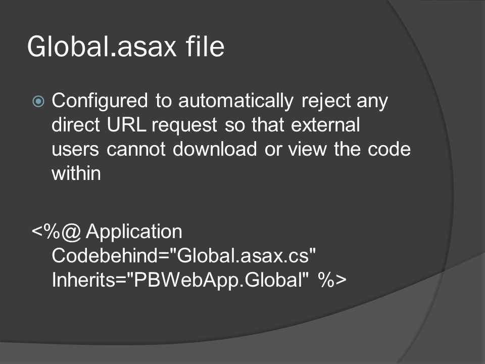 Global.asax file Configured to automatically reject any direct URL request so that external users cannot download or view the code within.