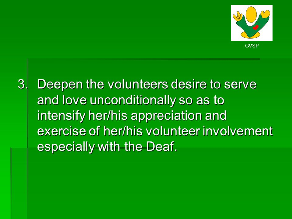 Deepen the volunteers desire to serve and love unconditionally so as to intensify her/his appreciation and exercise of her/his volunteer involvement especially with the Deaf.