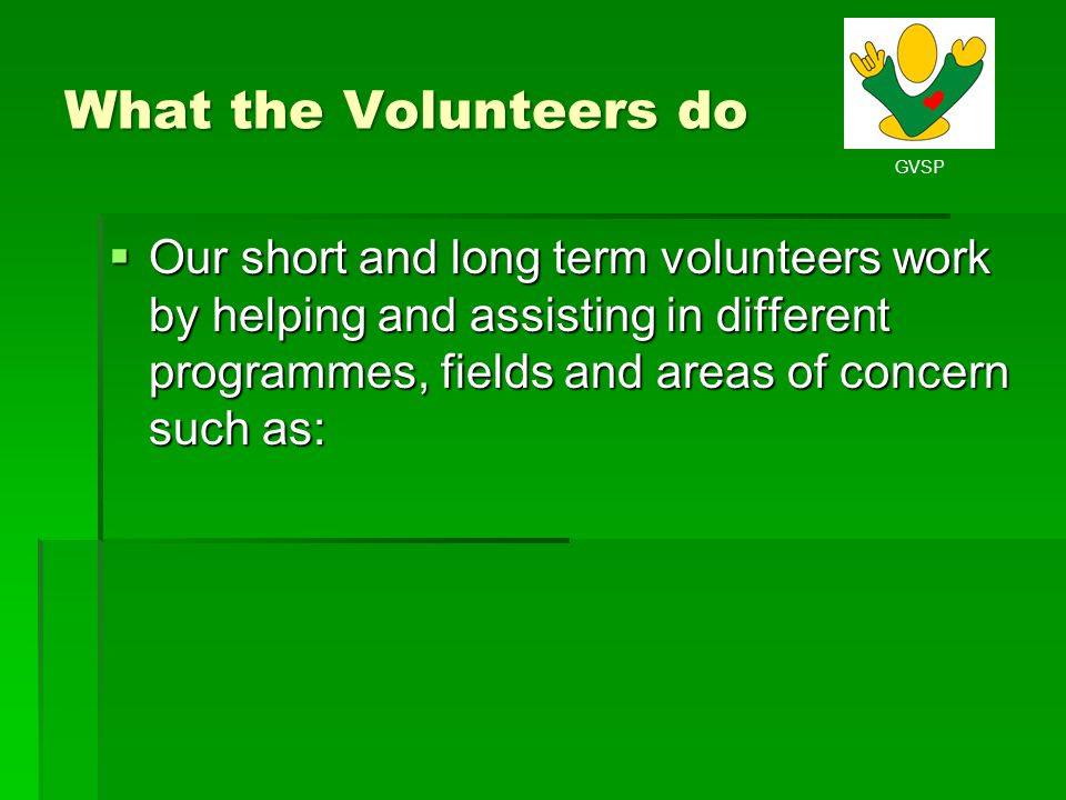 What the Volunteers do Our short and long term volunteers work by helping and assisting in different programmes, fields and areas of concern such as: