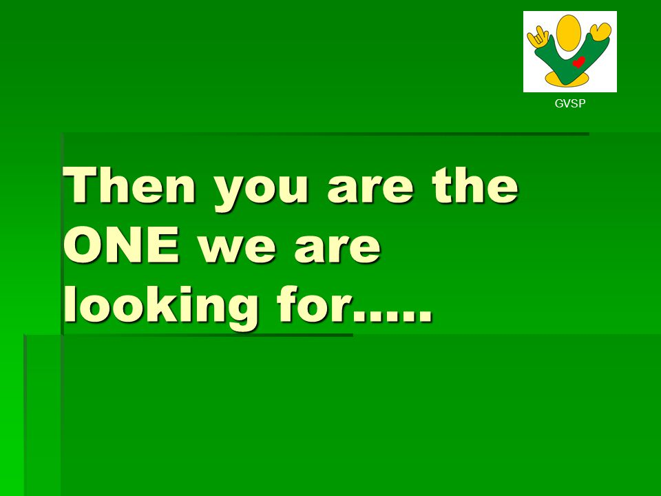 Then you are the ONE we are looking for…..