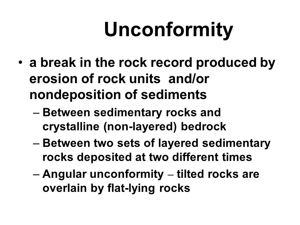 Unconformity a break in the rock record produced by erosion of rock units and/or nondeposition of sediments.