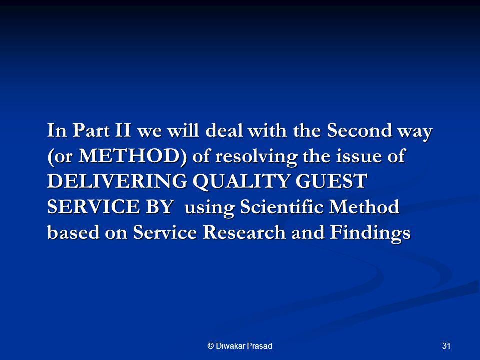 In Part II we will deal with the Second way (or METHOD) of resolving the issue of DELIVERING QUALITY GUEST SERVICE BY using Scientific Method based on Service Research and Findings