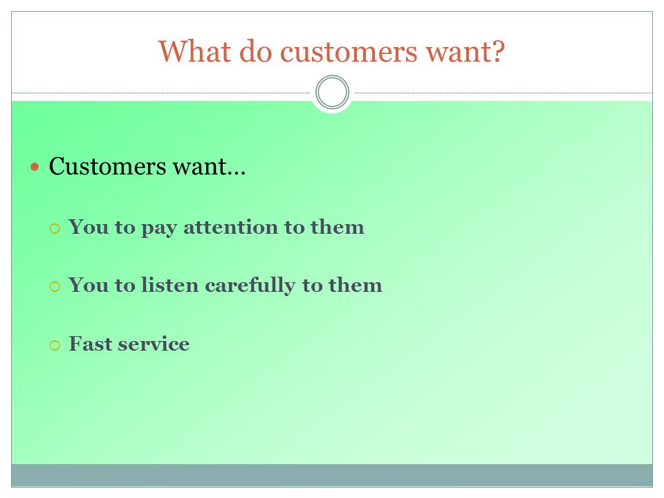 What do customers want Customers want… You to pay attention to them