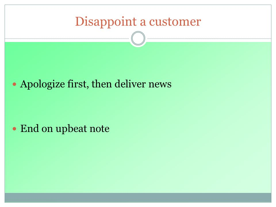 Disappoint a customer Apologize first, then deliver news