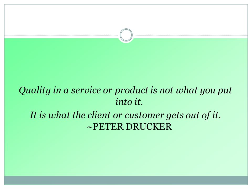Quality in a service or product is not what you put into it