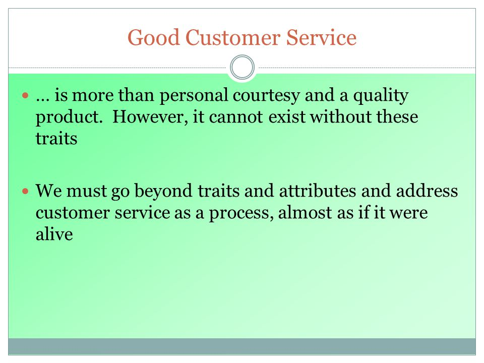 Good Customer Service … is more than personal courtesy and a quality product. However, it cannot exist without these traits.