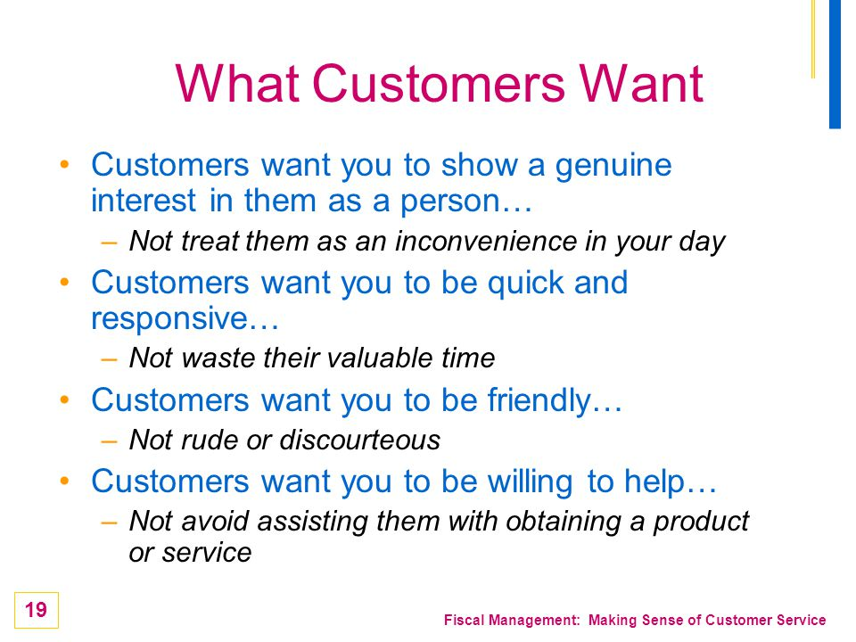 What Customers Want Customers want you to show a genuine interest in them as a person… Not treat them as an inconvenience in your day.