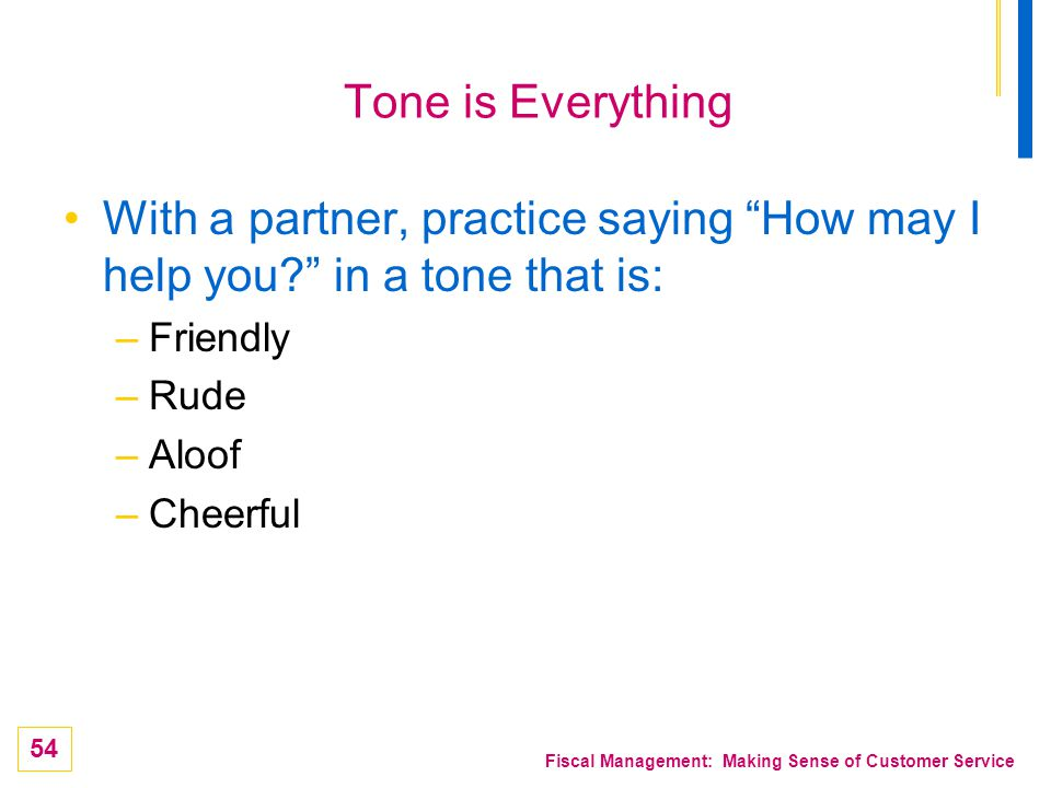 Tone is Everything With a partner, practice saying How may I help you in a tone that is: Friendly.