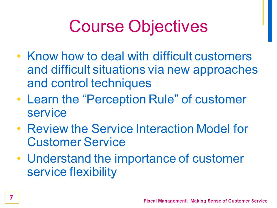 Course Objectives Know how to deal with difficult customers and difficult situations via new approaches and control techniques.