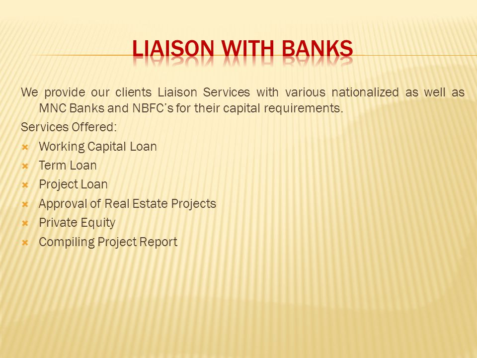 LIAISON WITH BANKS We provide our clients Liaison Services with various nationalized as well as MNC Banks and NBFC's for their capital requirements.