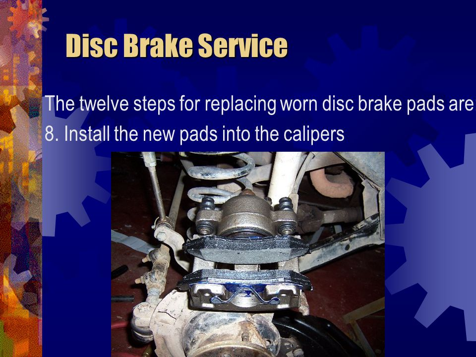 Disc Brake Service The twelve steps for replacing worn disc brake pads are: 8.