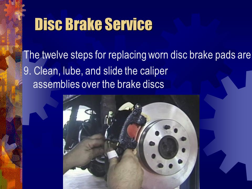 Disc Brake Service The twelve steps for replacing worn disc brake pads are: 9.