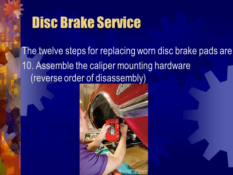Disc Brake Service The twelve steps for replacing worn disc brake pads are: