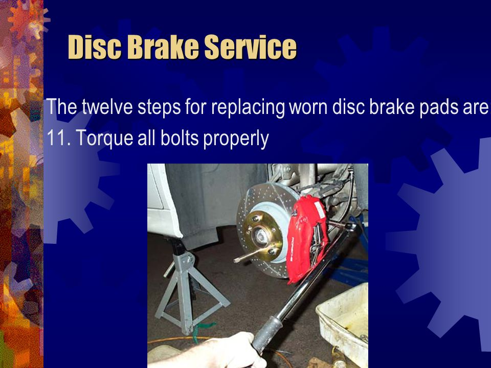 Disc Brake Service The twelve steps for replacing worn disc brake pads are: 11.