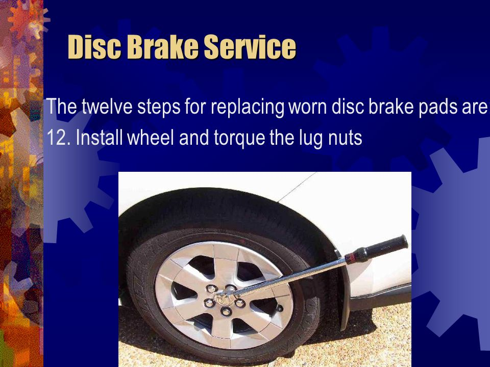 Disc Brake Service The twelve steps for replacing worn disc brake pads are: 12.