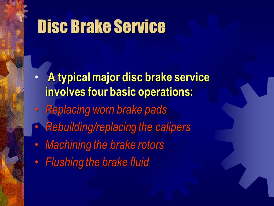 Disc Brake Service A typical major disc brake service involves four basic operations: Replacing worn brake pads.