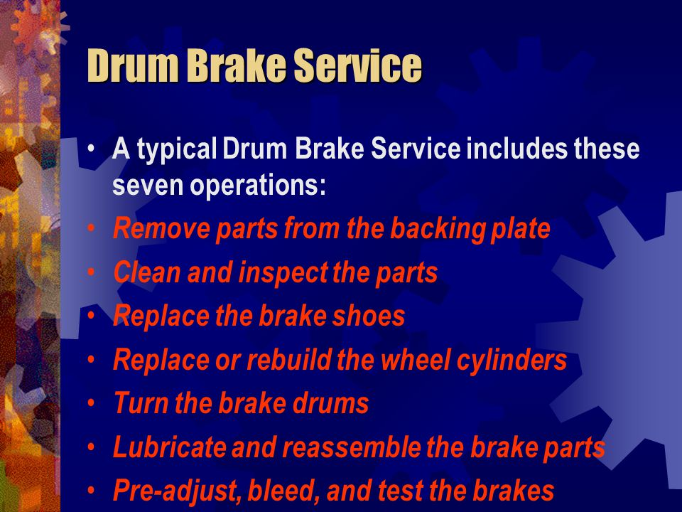 Drum Brake Service A typical Drum Brake Service includes these seven operations: Remove parts from the backing plate.