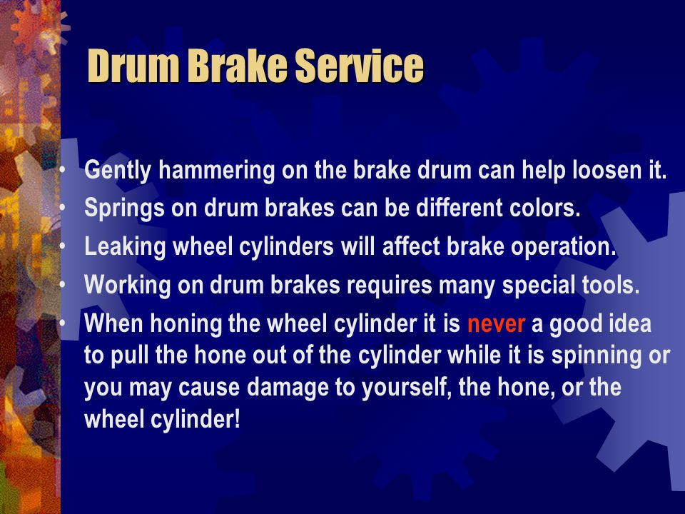Drum Brake Service Gently hammering on the brake drum can help loosen it. Springs on drum brakes can be different colors.