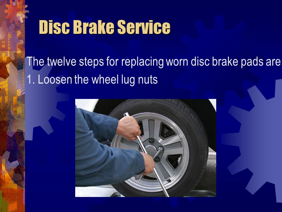 Disc Brake Service The twelve steps for replacing worn disc brake pads are: 1.