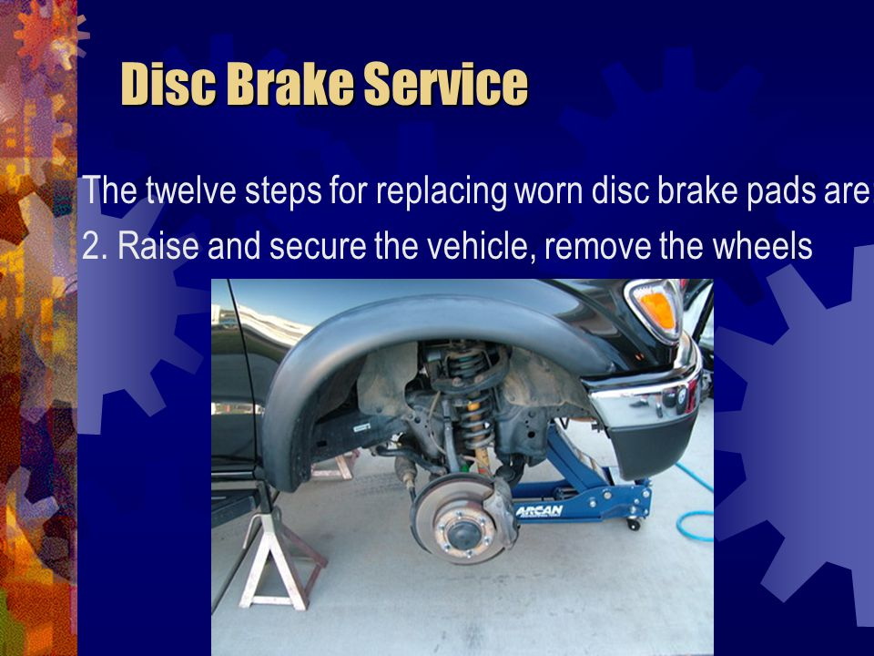Disc Brake Service The twelve steps for replacing worn disc brake pads are: 2.
