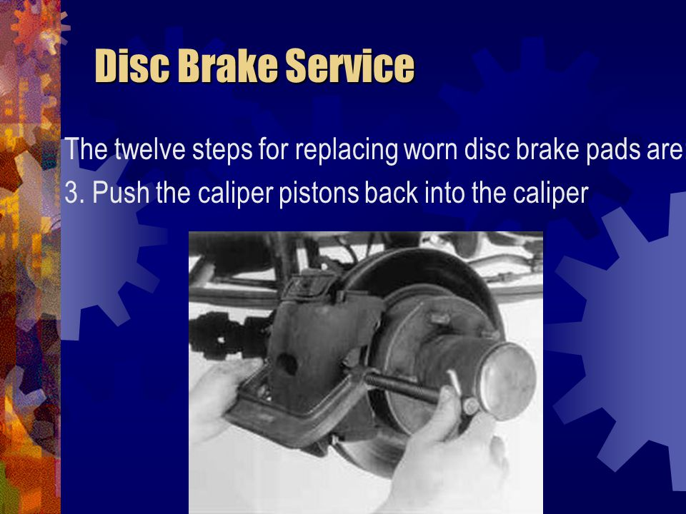 Disc Brake Service The twelve steps for replacing worn disc brake pads are: 3.