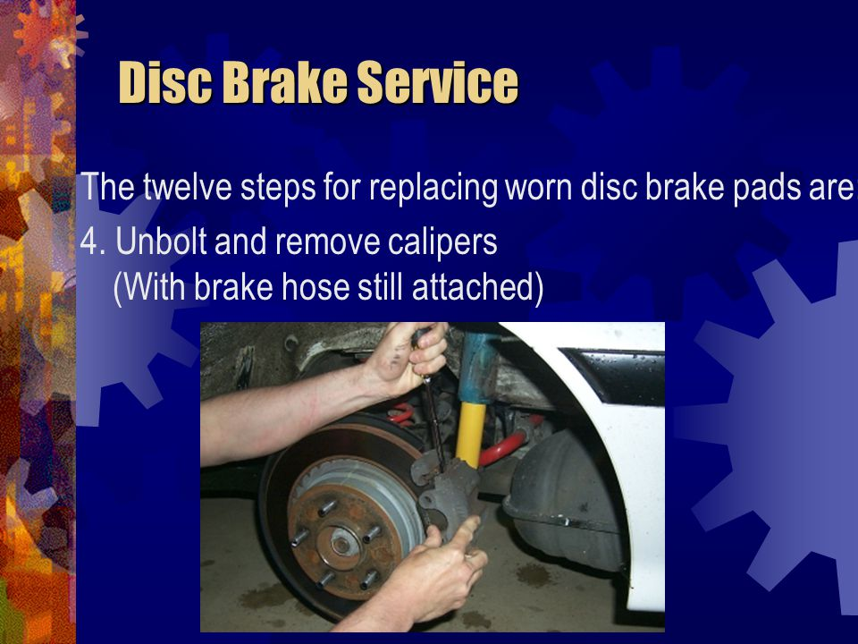 Disc Brake Service The twelve steps for replacing worn disc brake pads are: 4.