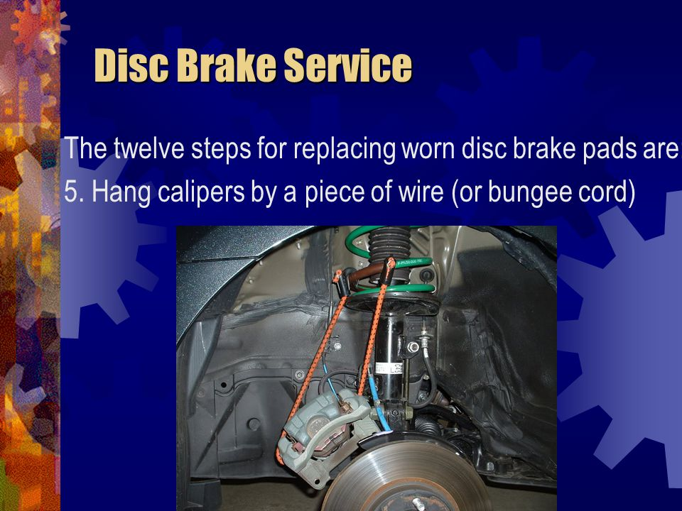 Disc Brake Service The twelve steps for replacing worn disc brake pads are: 5.