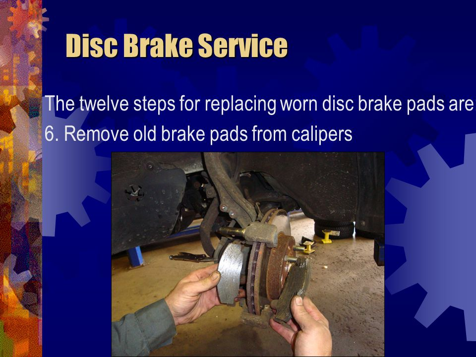 Disc Brake Service The twelve steps for replacing worn disc brake pads are: 6.