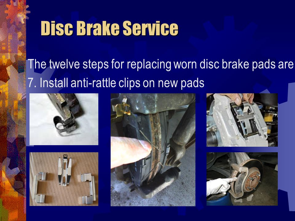 Disc Brake Service The twelve steps for replacing worn disc brake pads are: 7.