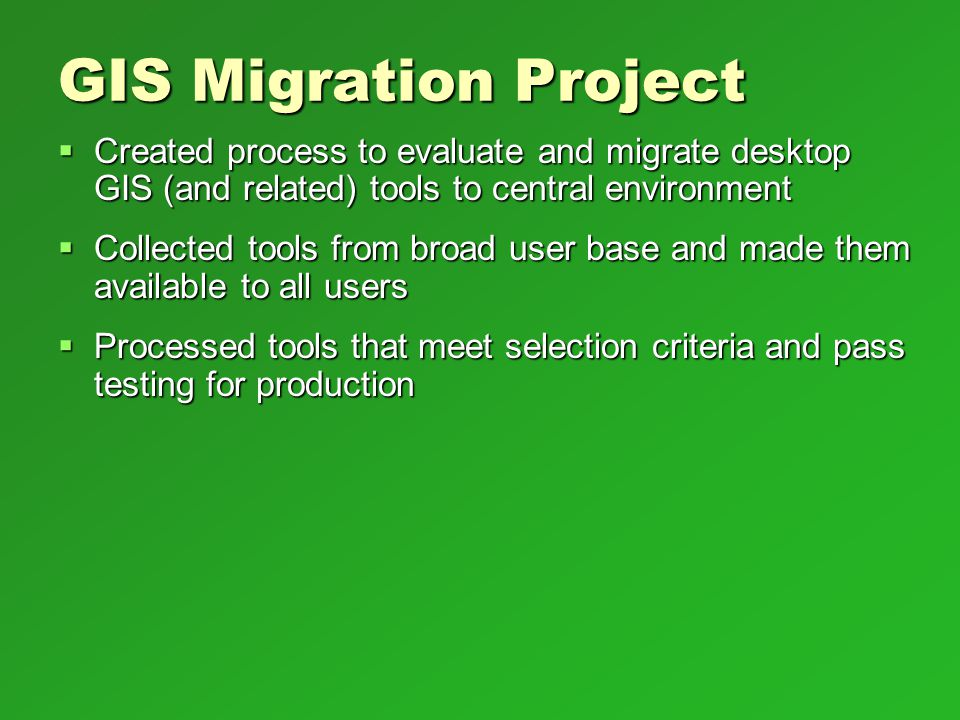 GIS Migration Project Created process to evaluate and migrate desktop GIS (and related) tools to central environment.