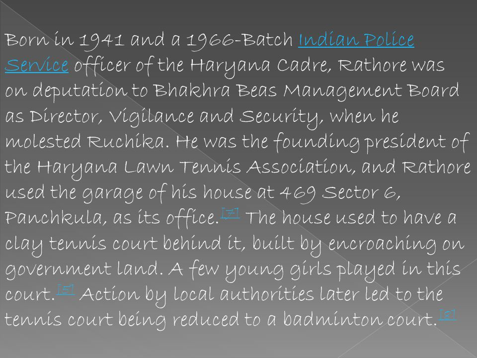 Born in 1941 and a 1966-Batch Indian Police Service officer of the Haryana Cadre, Rathore was on deputation to Bhakhra Beas Management Board as Director, Vigilance and Security, when he molested Ruchika.