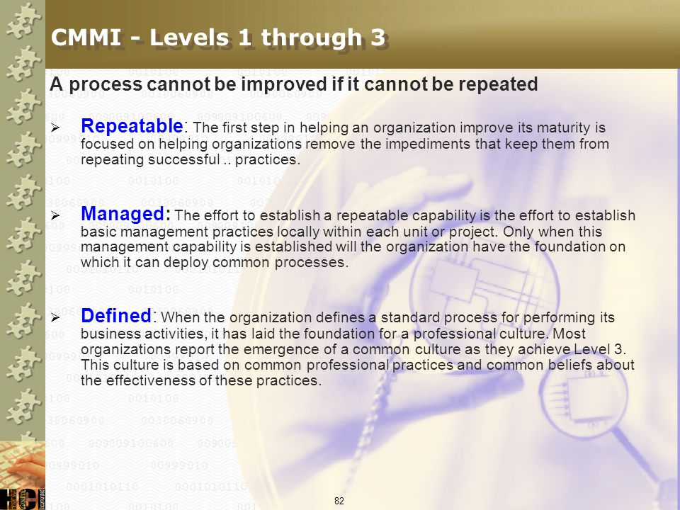 CMMI - Levels 1 through 3 A process cannot be improved if it cannot be repeated.