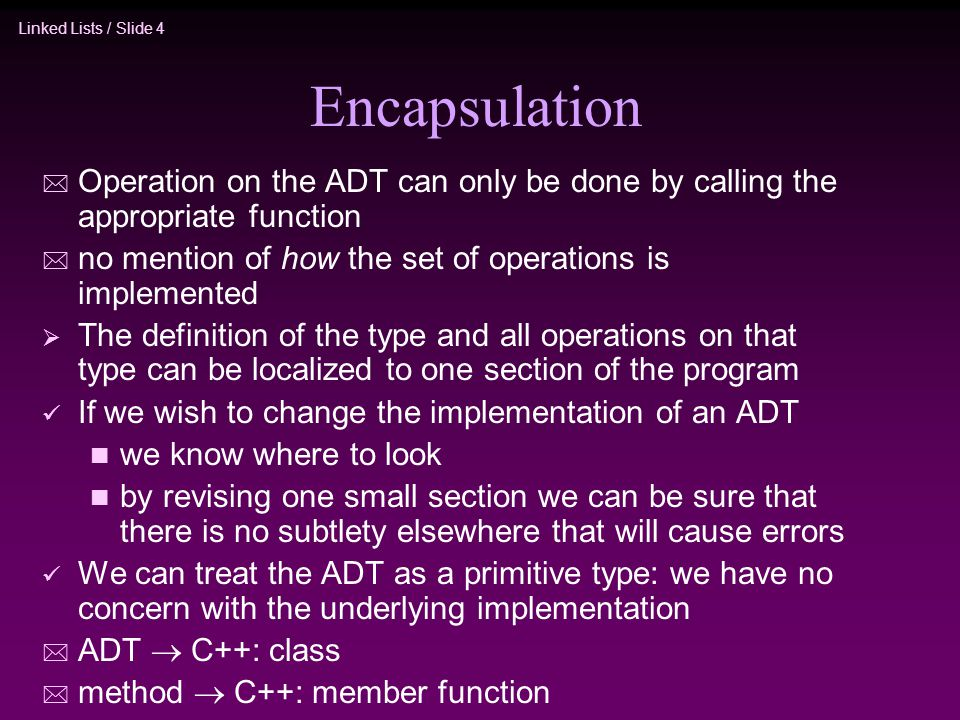 Encapsulation Operation on the ADT can only be done by calling the appropriate function. no mention of how the set of operations is implemented.