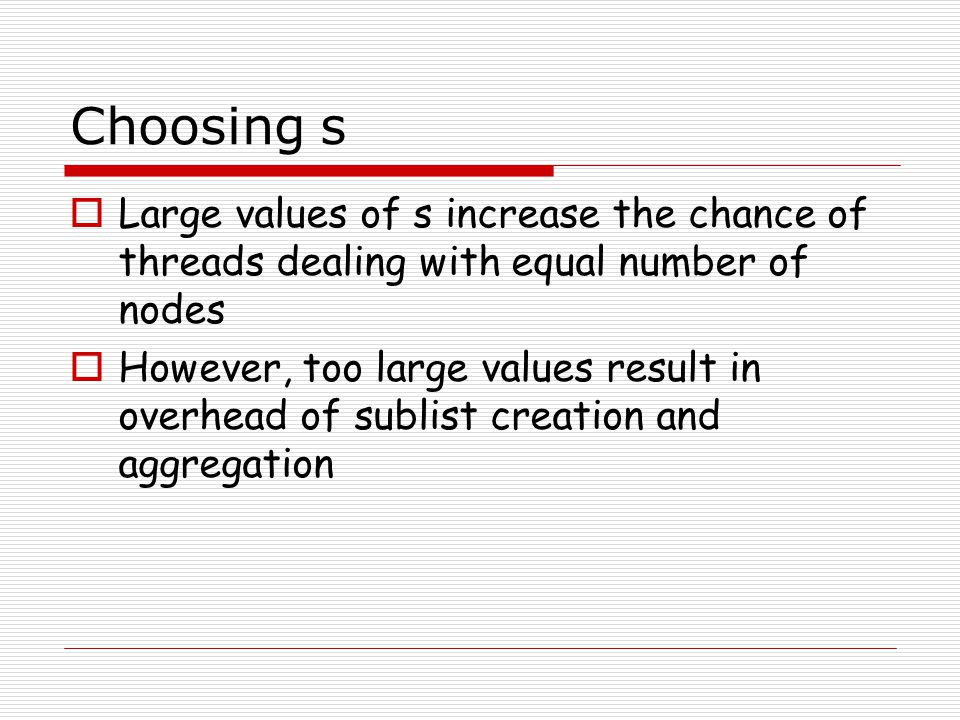 Choosing s Large values of s increase the chance of threads dealing with equal number of nodes.