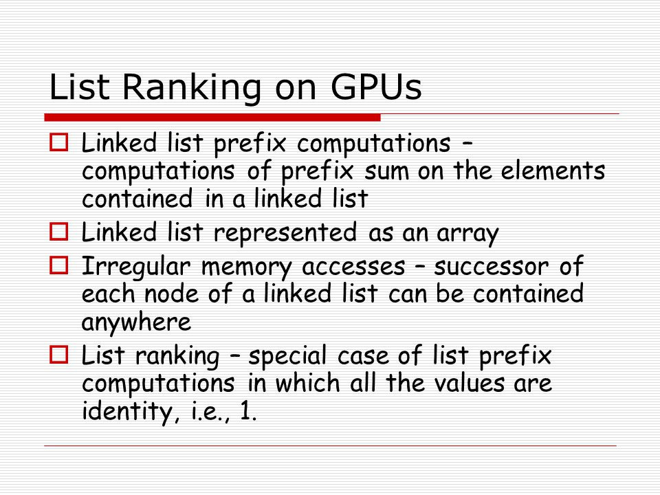 List Ranking on GPUs Linked list prefix computations – computations of prefix sum on the elements contained in a linked list.