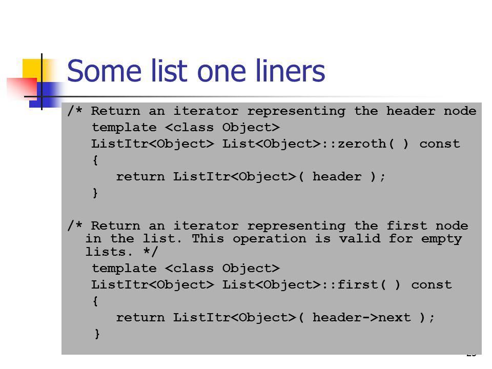 Some list one liners /* Return an iterator representing the header node. template <class Object> ListItr<Object> List<Object>::zeroth( ) const.