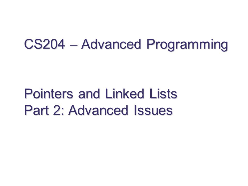 CS204 – Advanced Programming Pointers and Linked Lists Part 2: Advanced Issues