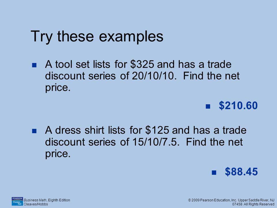 Try these examples A tool set lists for $325 and has a trade discount series of 20/10/10. Find the net price.