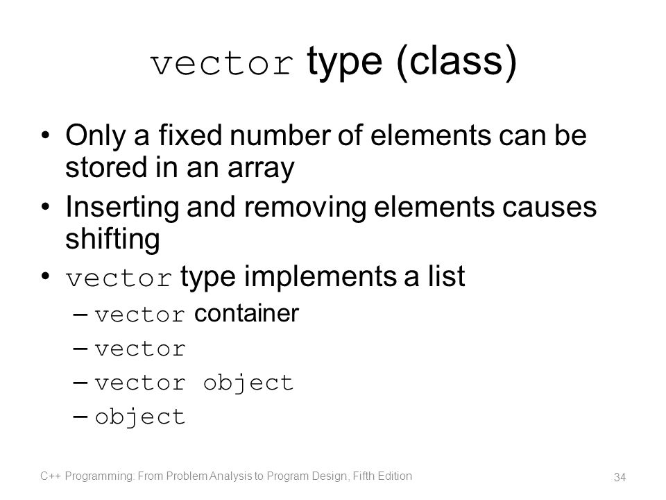 vector type (class) Only a fixed number of elements can be stored in an array. Inserting and removing elements causes shifting.