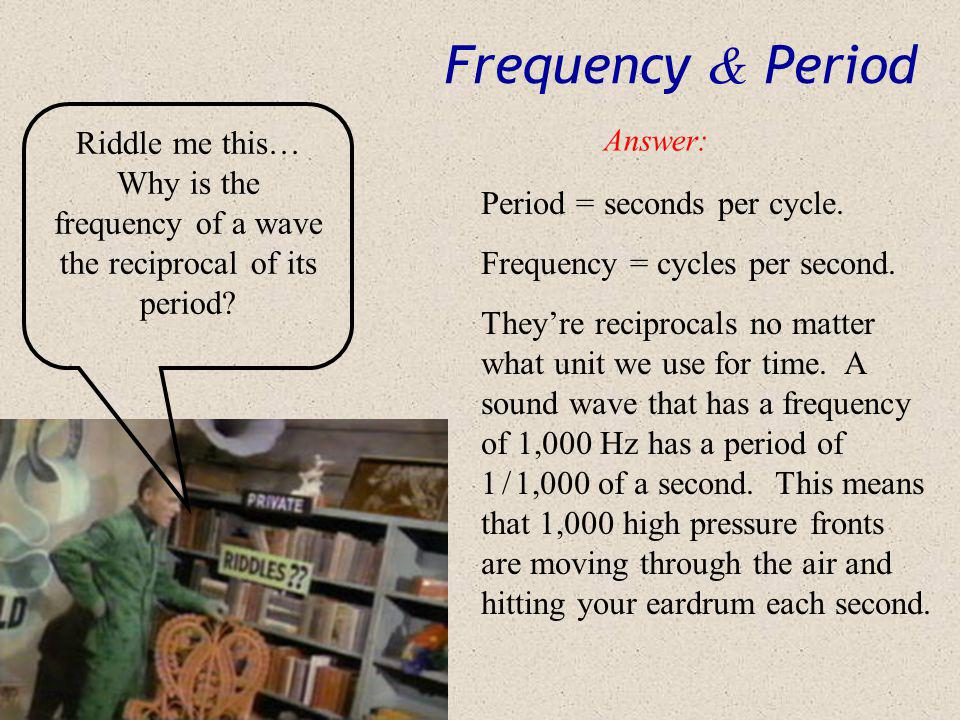 Frequency & Period Riddle me this… Why is the frequency of a wave the reciprocal of its period Answer: