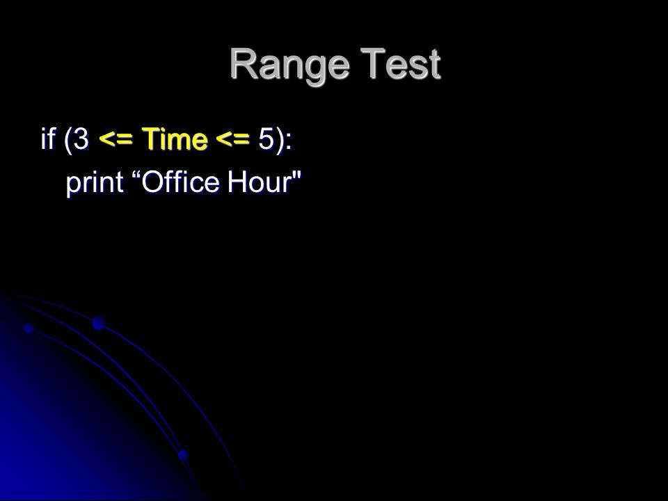 Range Test if (3 <= Time <= 5): print Office Hour
