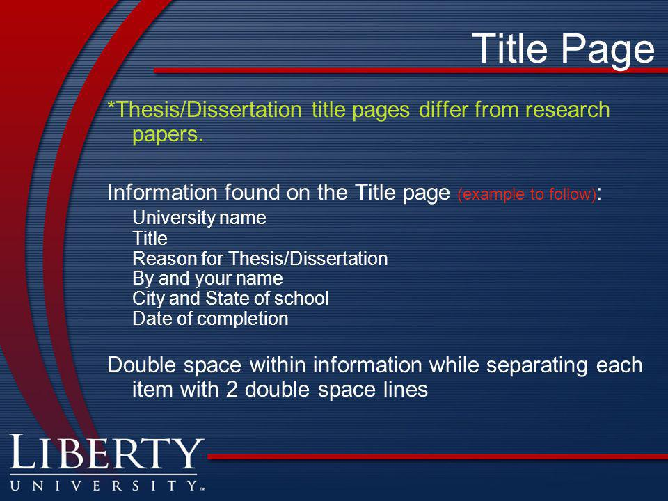 Title Page *Thesis/Dissertation title pages differ from research papers. Information found on the Title page (example to follow):