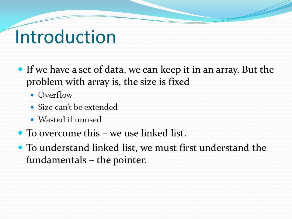 Introduction If we have a set of data, we can keep it in an array. But the problem with array is, the size is fixed.